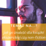 TEMAT NAksiążkę ekspercką czynon-fiction - jak go znaleźć?